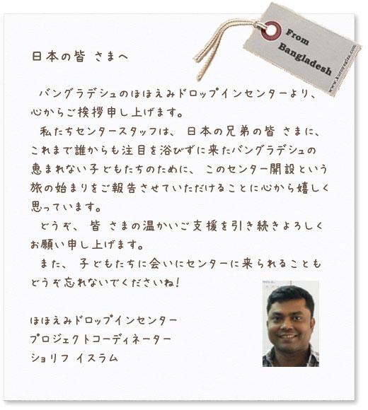 日本の皆さまへ バングラデシュのほほでみドロップインセンターより、心からご挨拶申し上げます。私たちセンタースタッフは、日本の兄弟の皆さまに、これまで誰からも注目を浴びずに来たバングラデシュの恵まれない子どもたちのために、このセンター開設という旅の始まりをご報告させていただけることに心から嬉しく思っています。どうぞ、皆さまの温かいご支援を引き続きよろしくお願い申し上げます。また、子どもたちに会いにセンターに来られることどうぞ忘れないでくださいね! ほほえみドロップインセンター プロジェクトコーディネーター ショリフ イスラム