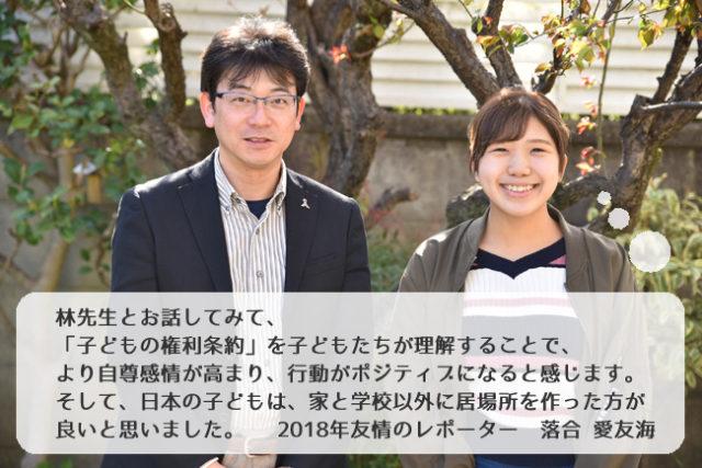 林先生とお話してみて、「子どもの権利条約」を子どもたちが理解することで、より自尊感情が高まり、行動がポジティブになると感じます。そして、日本の子どもは家と学校以外に、居場所を作った方が良いと思いました。 2018年友情のレポーター 落合 愛友海